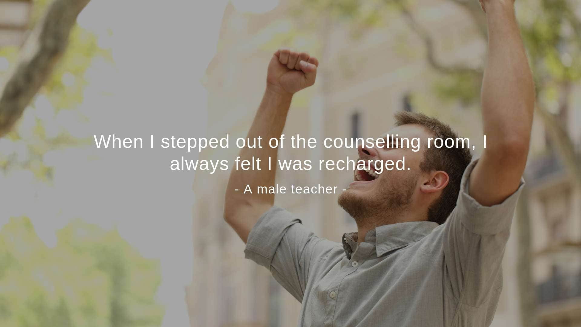 """When I stepped out of the counselling room, I always felt I was recharged,"" a male teacher said."