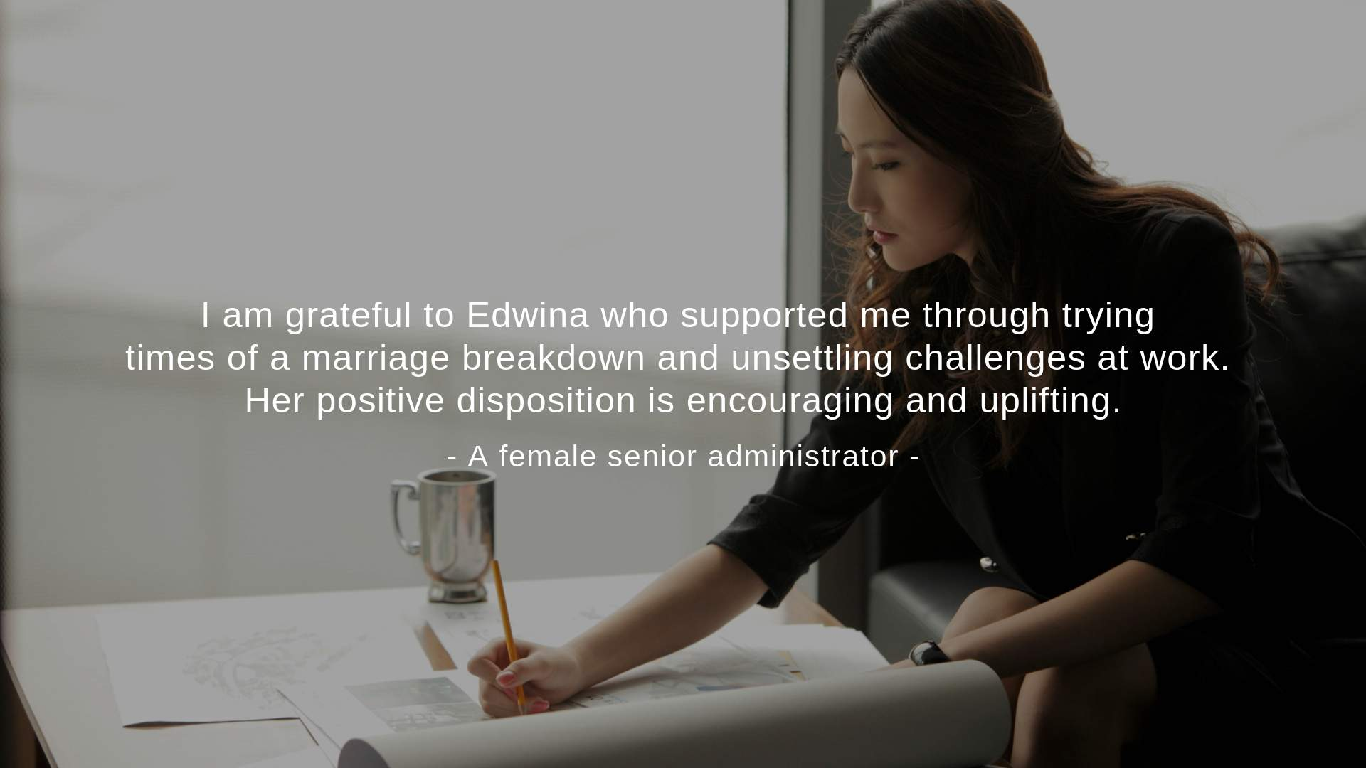 """Her positive disposition is encouraging and uplifting,"" a female senior administrator said."