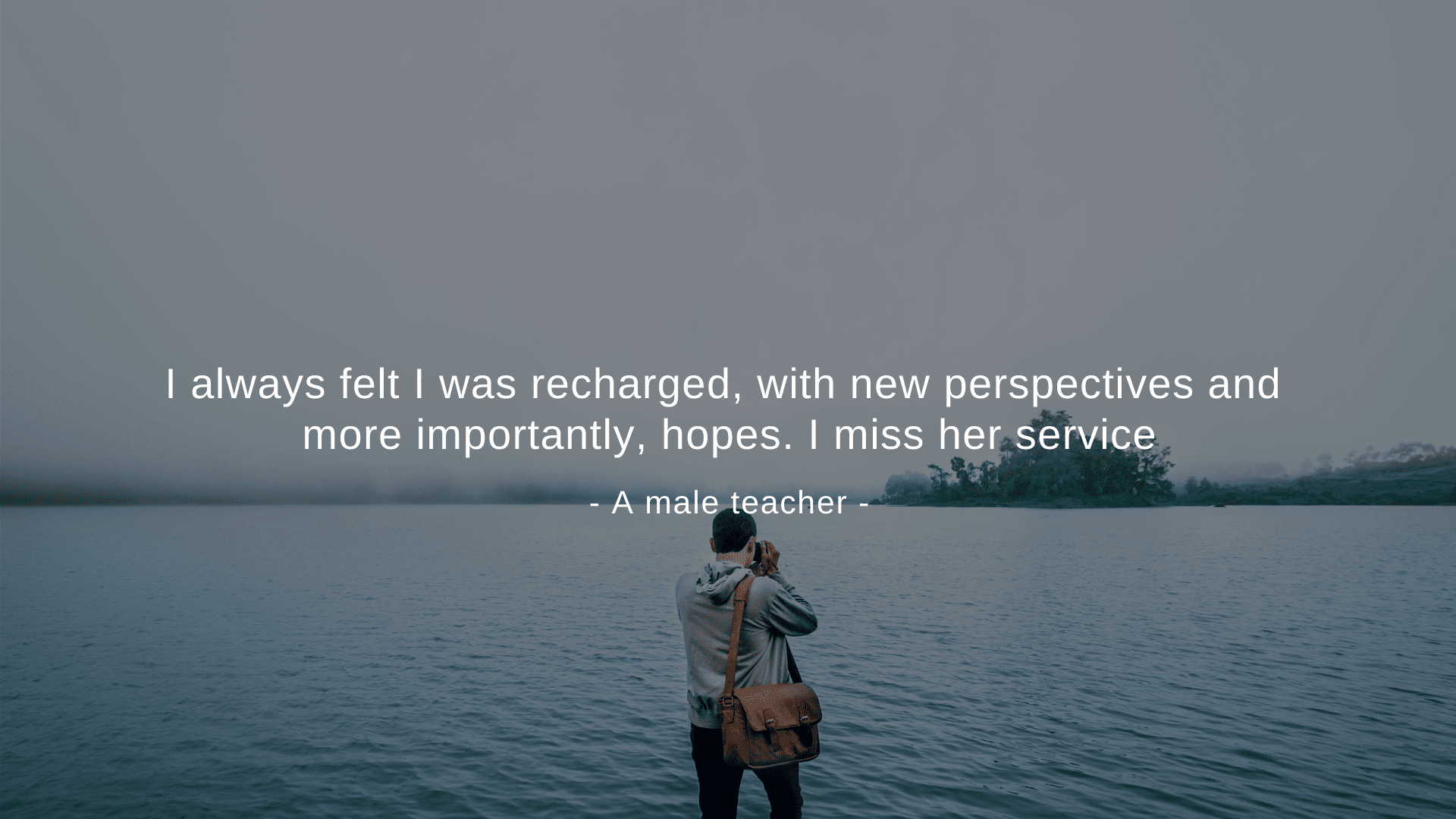 """ I always felt I was recharged, with new perspectives and more importantly, hopes. I miss her service."" A male teacher"