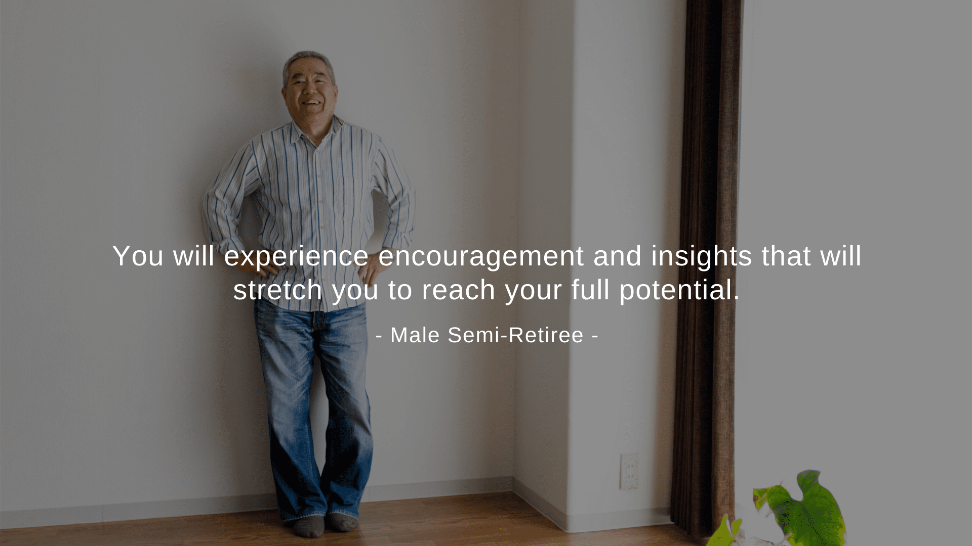 """You will experience encouragement and insights that will stretch you to reach your full potential."" Male Semi-Retiree"