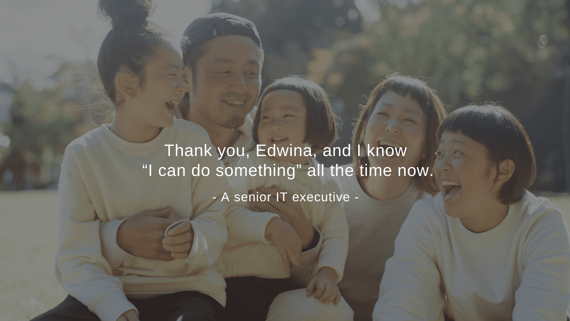 """Thank you, Edwina, and I know ""I can do something"" all the time now."" A senior IT executive"
