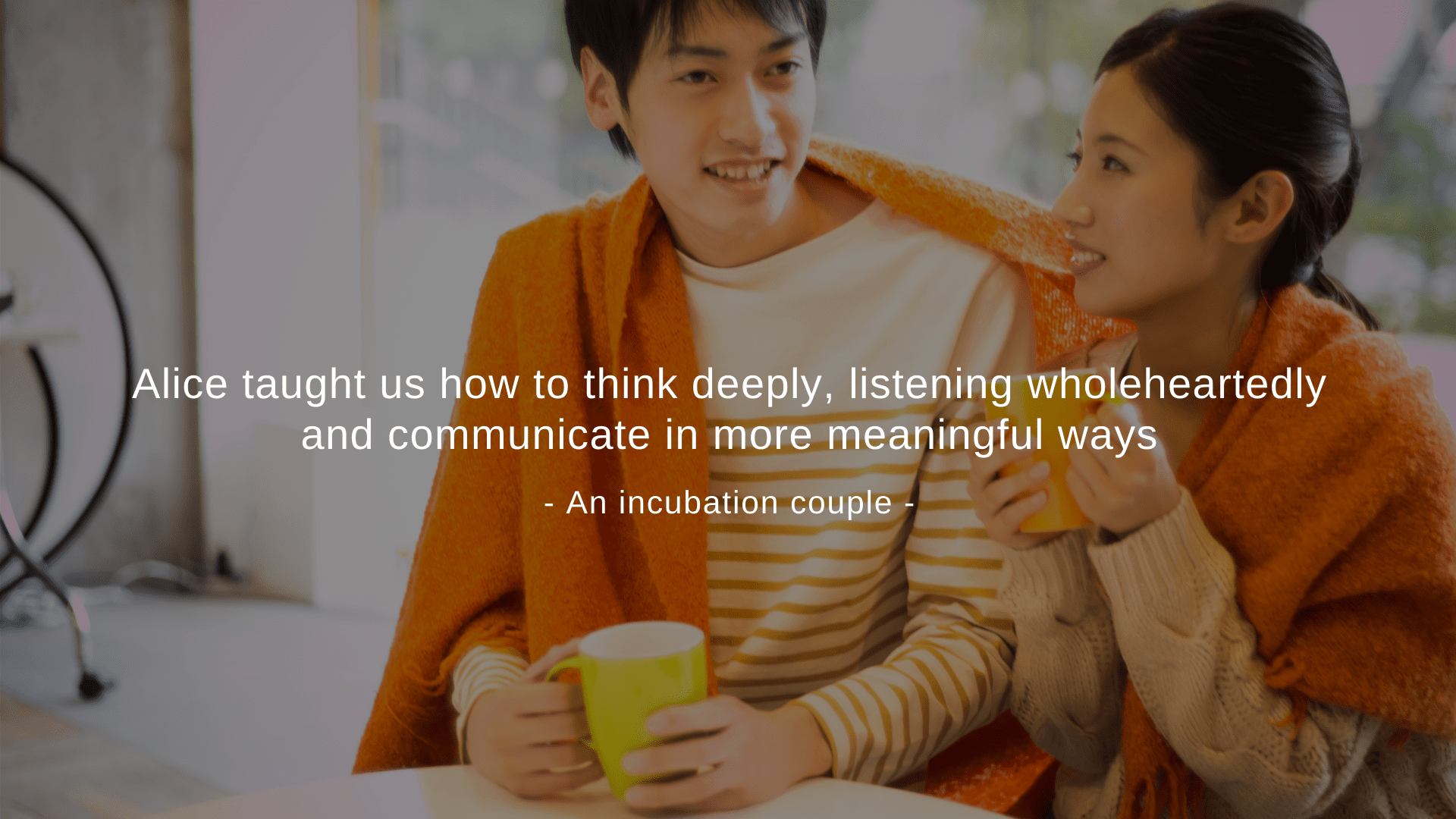 """Alice taught us how to think deeply, listening wholeheartedly and communicate in more meaningful ways."" An incubation couple"