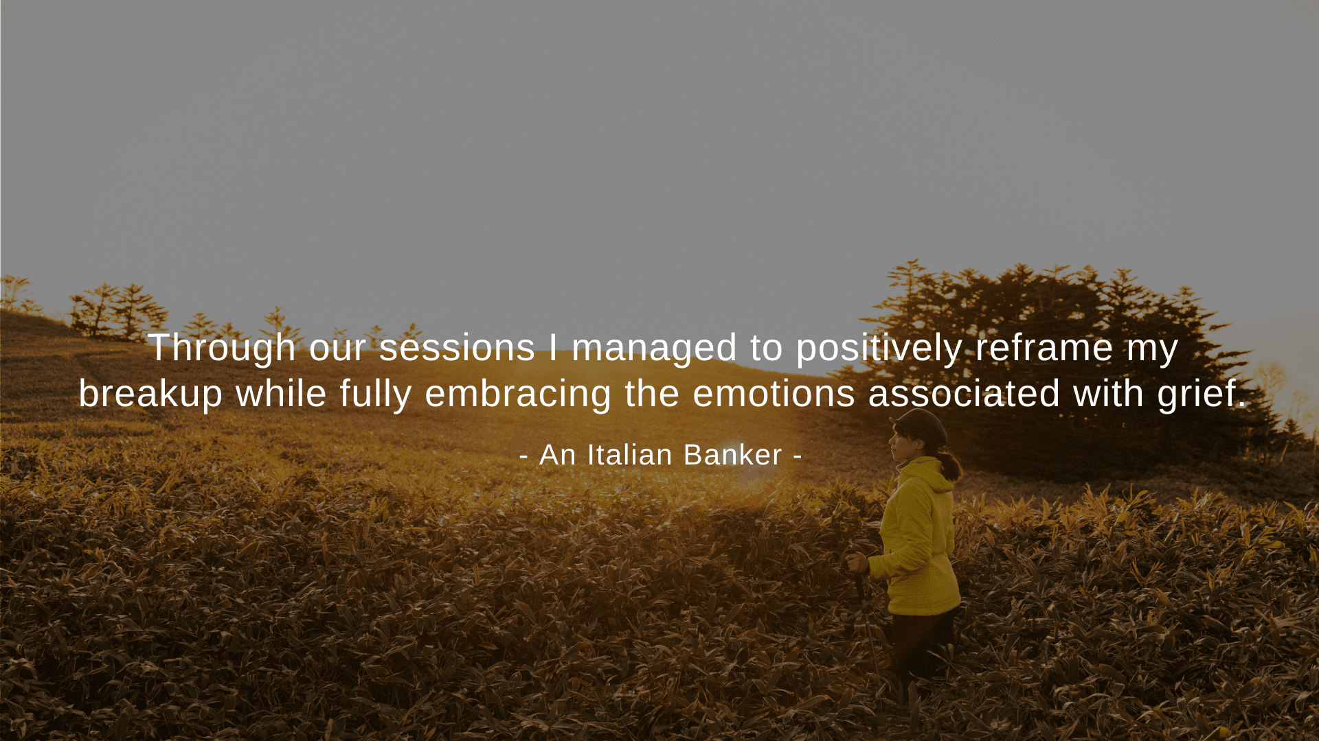 """Through our sessions I managed to positively reframe my breakup while fully embracing the emotions associated with grief."" An Italian Banker"